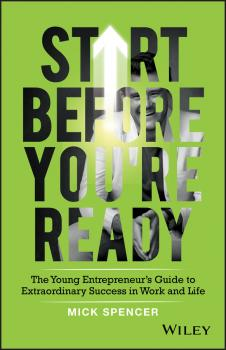 Читать Start Before You're Ready. The Young Entrepreneurs Guide to Extraordinary Success in Work and Life - Mick  Spencer