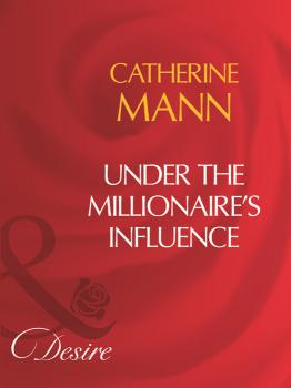 Читать Under The Millionaire's Influence - Catherine Mann