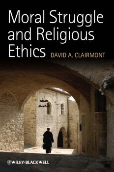 Читать Moral Struggle and Religious Ethics. On the Person as Classic in Comparative Theological Contexts - David Clairmont A.