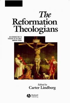 Читать The Reformation Theologians. An Introduction to Theology in the Early Modern Period - Carter  Lindberg