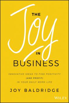 Читать The Joy in Business. Innovative Ideas to Find Positivity (and Profit) in Your Daily Work Life - Joy Baldridge J.D.