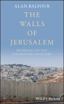 Читать The Walls of Jerusalem. Preserving the Past, Controlling the Future - Alan  Balfour