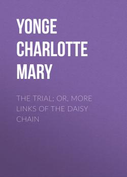 Читать The Trial; Or, More Links of the Daisy Chain - Yonge Charlotte Mary