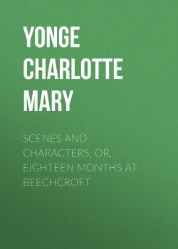 Читать Scenes and Characters, or, Eighteen Months at Beechcroft - Yonge Charlotte Mary