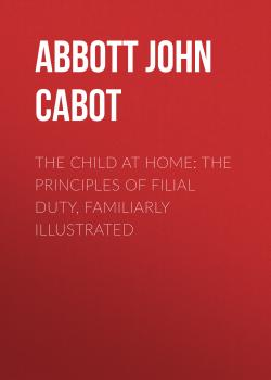 Читать The Child at Home: The Principles of Filial Duty, Familiarly Illustrated - Abbott John Stevens Cabot