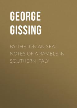 Читать By the Ionian Sea: Notes of a Ramble in Southern Italy - George Gissing