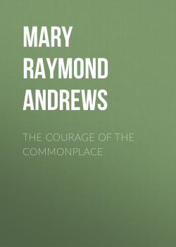 Читать The Courage of the Commonplace - Mary Raymond Shipman Andrews