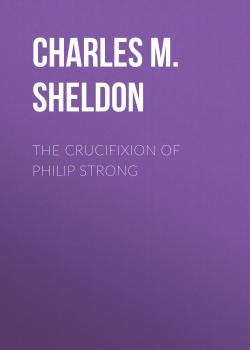 Читать The Crucifixion of Philip Strong - Charles M. Sheldon
