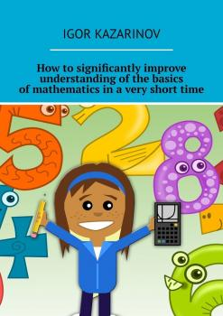 Читать How to significantly improve understanding of the basics of mathematics in a very short time - Igor Kazarinov
