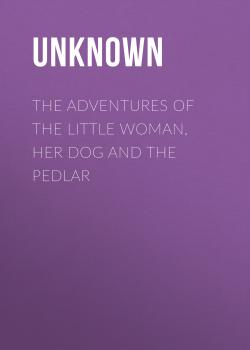 Читать The Adventures of the Little Woman, Her Dog and the Pedlar - Unknown