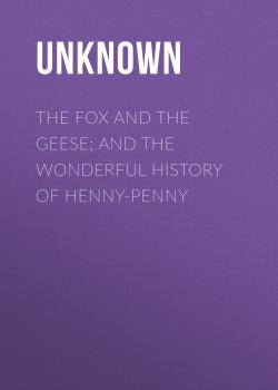 Читать The Fox and the Geese; and The Wonderful History of Henny-Penny - Unknown