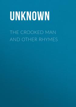 Читать The Crooked Man and Other Rhymes - Unknown