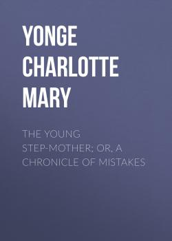 Читать The Young Step-Mother; Or, A Chronicle of Mistakes - Yonge Charlotte Mary