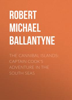 Читать The Cannibal Islands: Captain Cook's Adventure in the South Seas - Robert Michael Ballantyne