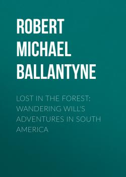 Читать Lost in the Forest: Wandering Will's Adventures in South America - Robert Michael Ballantyne