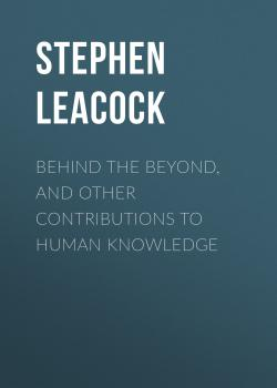 Читать Behind the Beyond, and Other Contributions to Human Knowledge - Stephen Leacock