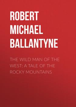 Читать The Wild Man of the West: A Tale of the Rocky Mountains - Robert Michael Ballantyne