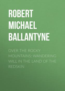 Читать Over the Rocky Mountains: Wandering Will in the Land of the Redskin - Robert Michael Ballantyne