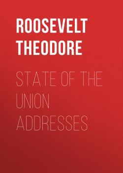 Читать State of the Union Addresses - Roosevelt Theodore