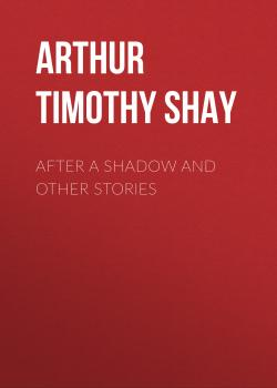 Читать After a Shadow and Other Stories - Arthur Timothy Shay