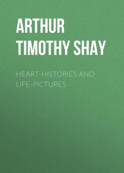 Читать Heart-Histories and Life-Pictures - Arthur Timothy Shay