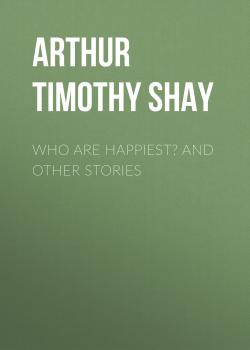 Читать Who Are Happiest? and Other Stories - Arthur Timothy Shay