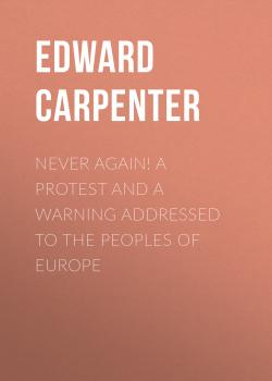Читать Never Again! A Protest and a Warning Addressed to the Peoples of Europe - Edward Carpenter