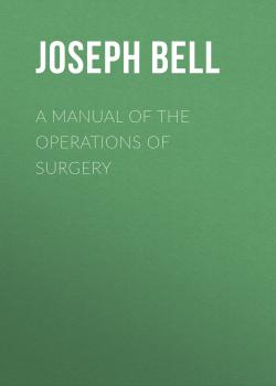 Читать A Manual of the Operations of Surgery - Joseph Bell