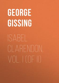 Читать Isabel Clarendon, Vol. I (of II) - George Gissing