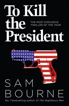 Читать To Kill the President: The most explosive thriller of the year - Sam  Bourne