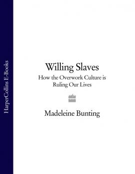 Читать Willing Slaves: How the Overwork Culture is Ruling Our Lives - Madeleine  Bunting