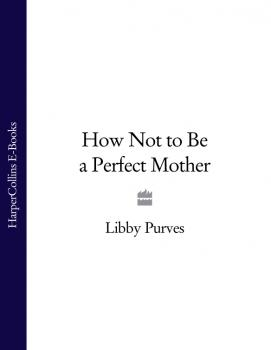 Читать How Not to Be a Perfect Mother - Libby  Purves