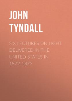 Читать Six Lectures on Light. Delivered In The United States In 1872-1873 - John Tyndall