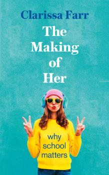 Читать The Making of Her: Why School Matters - Clarissa Farr