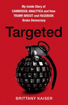 Читать Targeted: My Inside Story of Cambridge Analytica and How Trump, Brexit and Facebook Broke Democracy - Brittany Kaiser