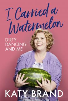 Читать I Carried a Watermelon: Dirty Dancing and Me - Katy Brand