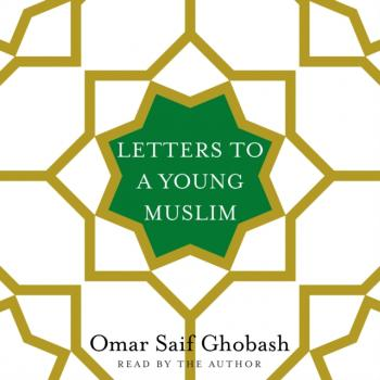 Читать Letters to a Young Muslim - Omar Saif Ghobash