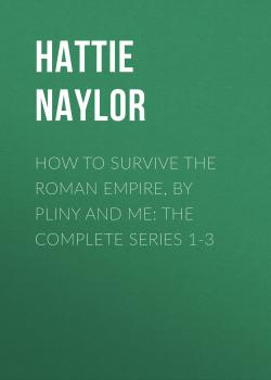 Читать How to Survive the Roman Empire, by Pliny and Me: The Complete Series 1-3 - Hattie Naylor