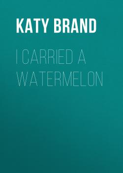 Читать I Carried a Watermelon - Katy Brand