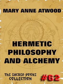 Читать Hermetic Philosophy and Alchemy - Mary Anne Atwood