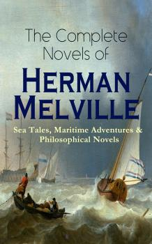 Читать The Complete Novels of Herman Melville: Sea Tales, Maritime Adventures & Philosophical Novels - Герман Мелвилл