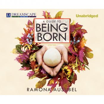Читать A Guide to Being Born (Unabridged) - Ramona Ausubel