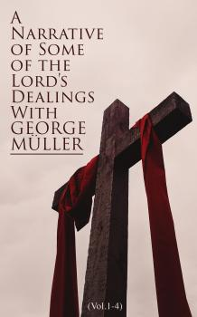 Читать A Narrative of Some of the Lord's Dealings With George Müller (Vol.1-4) - George Muller