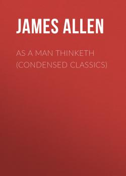 Читать As a Man Thinketh (Condensed Classics) - Джеймс Аллен