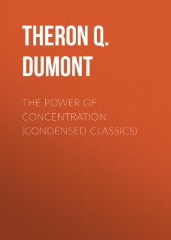 Читать The Power of Concentration (Condensed Classics) - Theron Q. Dumont