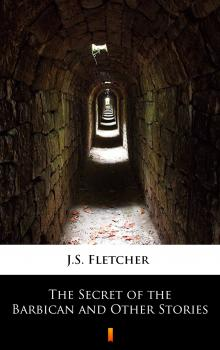Читать The Secret of the Barbican and Other Stories - J.S. Fletcher