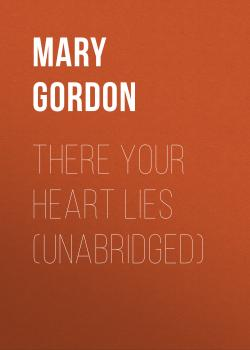 Читать There Your Heart Lies (Unabridged) - Mary Gordon