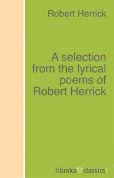 Читать A selection from the lyrical poems of Robert Herrick - Robert Herrick