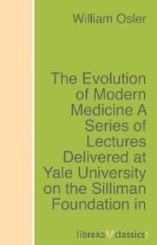 Читать The Evolution of Modern Medicine A Series of Lectures Delivered at Yale University on the Silliman Foundation in April, 1913 - Osler William