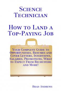 Читать Science Technician - How to Land a Top-Paying Job: Your Complete Guide to Opportunities, Resumes and Cover Letters, Interviews, Salaries, Promotions, What to Expect From Recruiters and More! - Brad Andrews